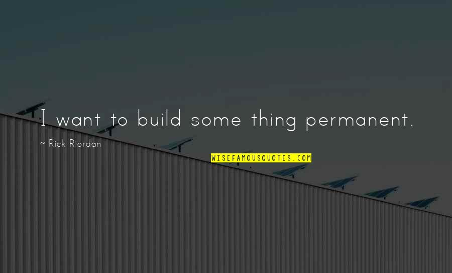 Nepal Quake Quotes By Rick Riordan: I want to build some thing permanent.