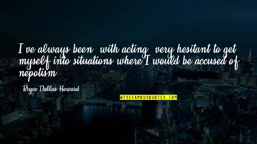 Nepotism Quotes By Bryce Dallas Howard: I've always been, with acting, very hesitant to