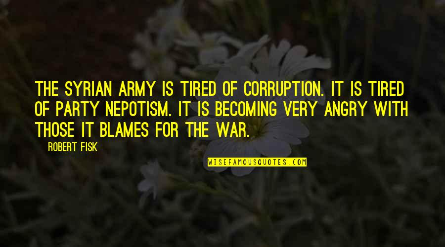 Nepotism Quotes By Robert Fisk: The Syrian army is tired of corruption. It