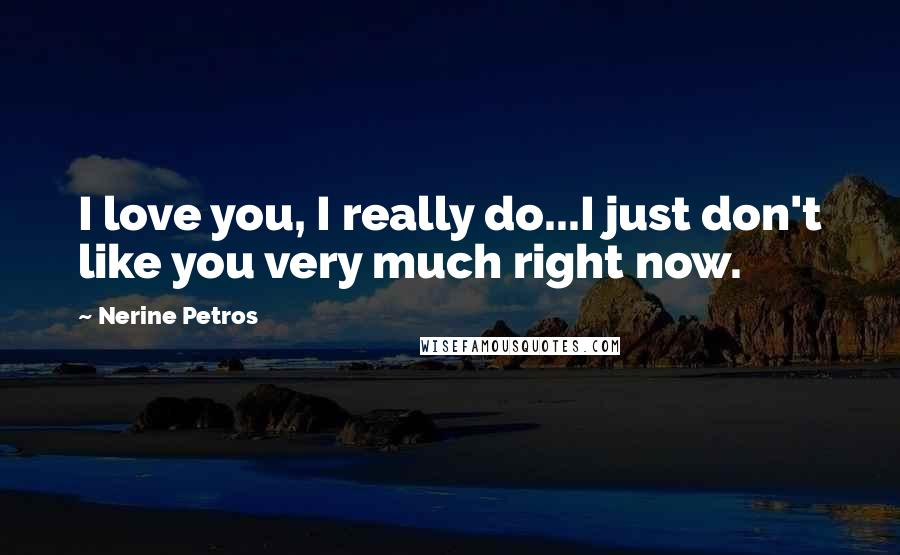 Nerine Petros quotes: I love you, I really do...I just don't like you very much right now.