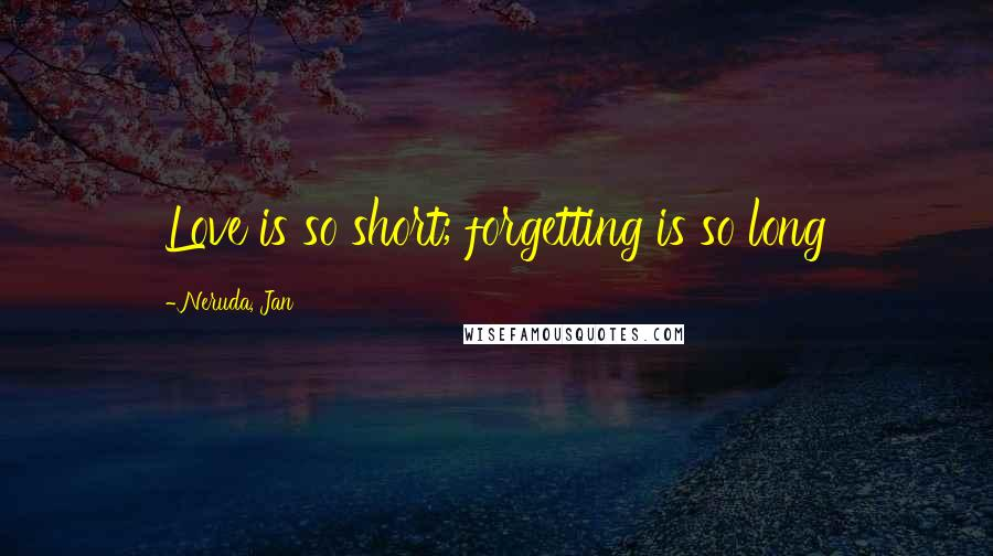 Neruda, Jan quotes: Love is so short; forgetting is so long
