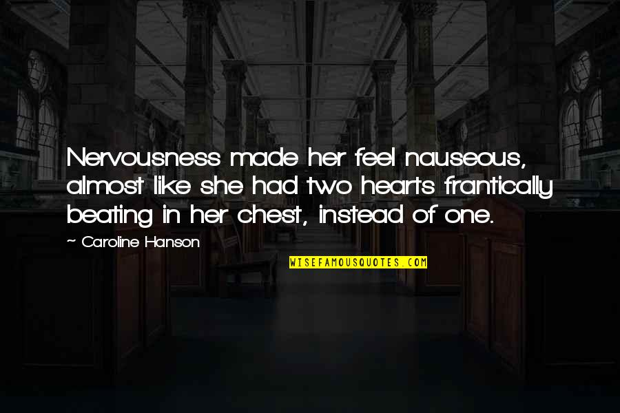 Nervousness Quotes By Caroline Hanson: Nervousness made her feel nauseous, almost like she
