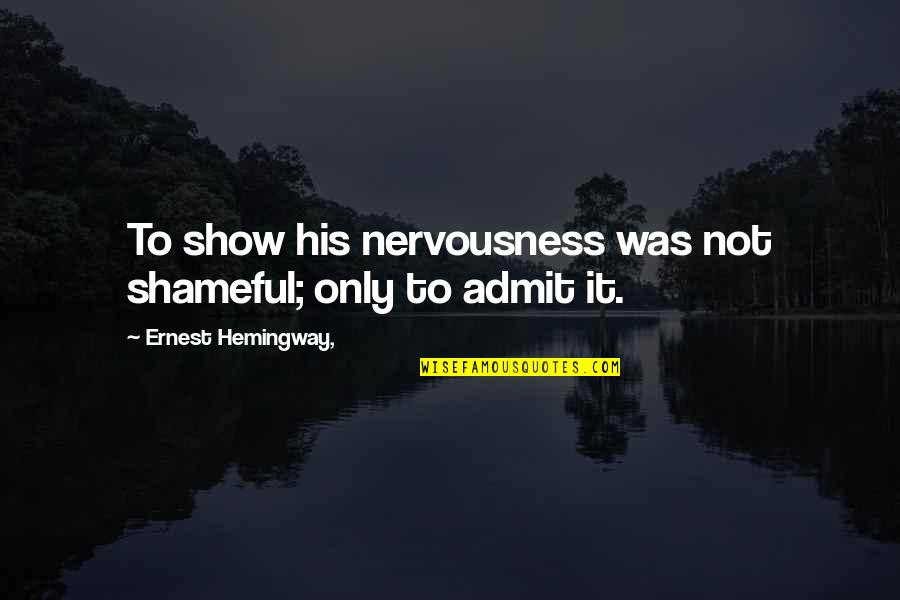 Nervousness Quotes By Ernest Hemingway,: To show his nervousness was not shameful; only