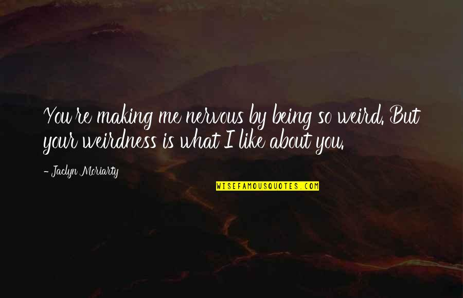 Nervousness Quotes By Jaclyn Moriarty: You're making me nervous by being so weird.