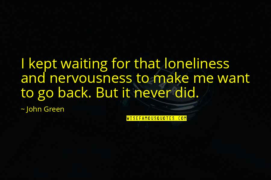 Nervousness Quotes By John Green: I kept waiting for that loneliness and nervousness