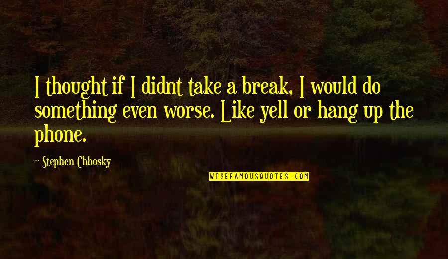 Nervousness Quotes By Stephen Chbosky: I thought if I didnt take a break,