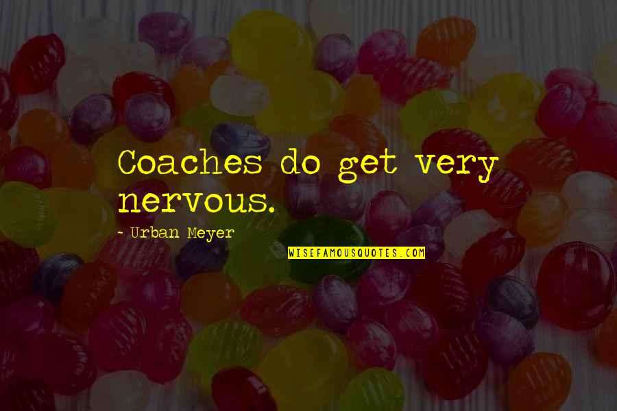 Nervousness Quotes By Urban Meyer: Coaches do get very nervous.