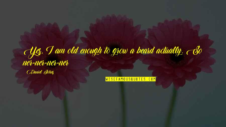 Ner'zhul Quotes By Daniel Johns: Yes, I am old enough to grow a