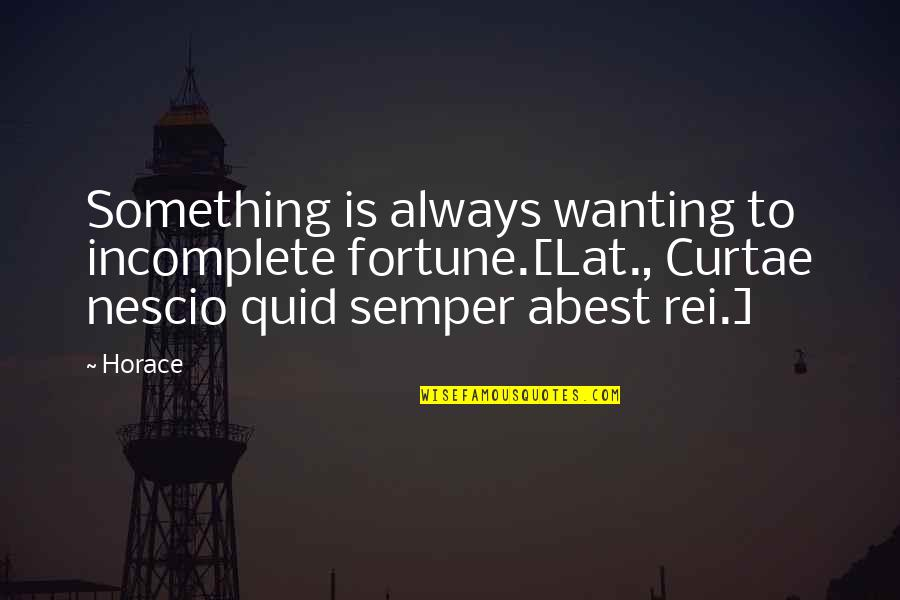 Nescio Quotes By Horace: Something is always wanting to incomplete fortune.[Lat., Curtae