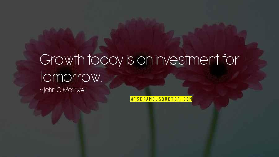 Nesomania Quotes By John C. Maxwell: Growth today is an investment for tomorrow.