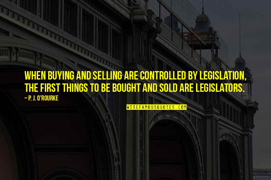 Nesomania Quotes By P. J. O'Rourke: When buying and selling are controlled by legislation,
