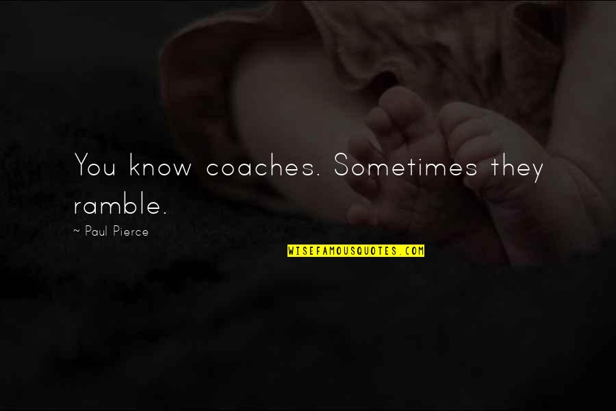 Nesomania Quotes By Paul Pierce: You know coaches. Sometimes they ramble.