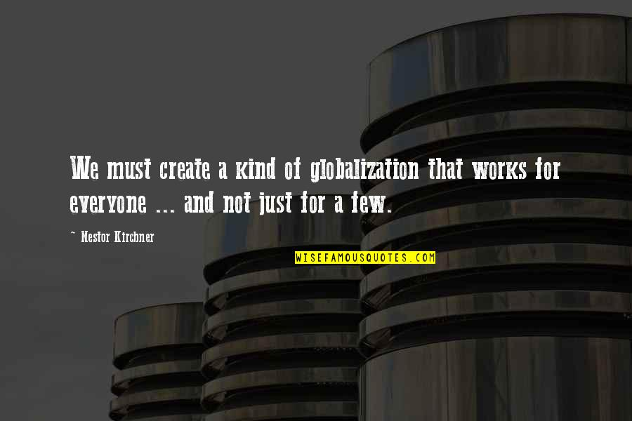 Nestor Kirchner Quotes By Nestor Kirchner: We must create a kind of globalization that