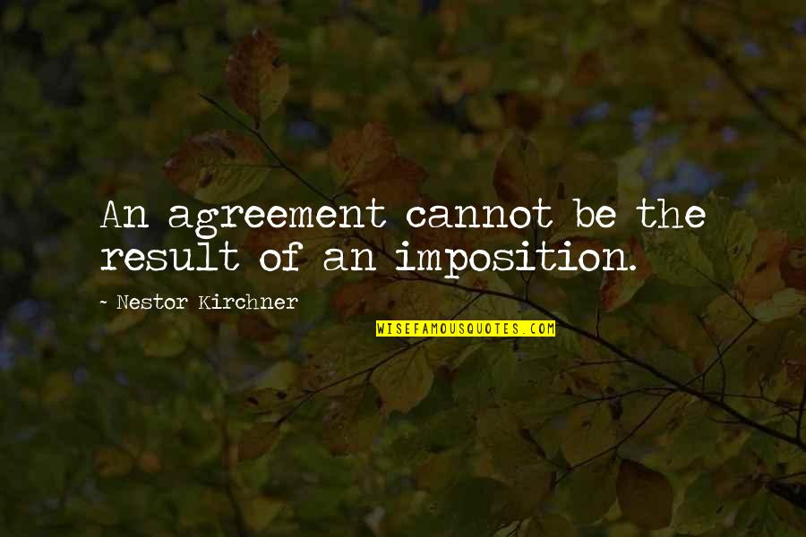 Nestor Kirchner Quotes By Nestor Kirchner: An agreement cannot be the result of an