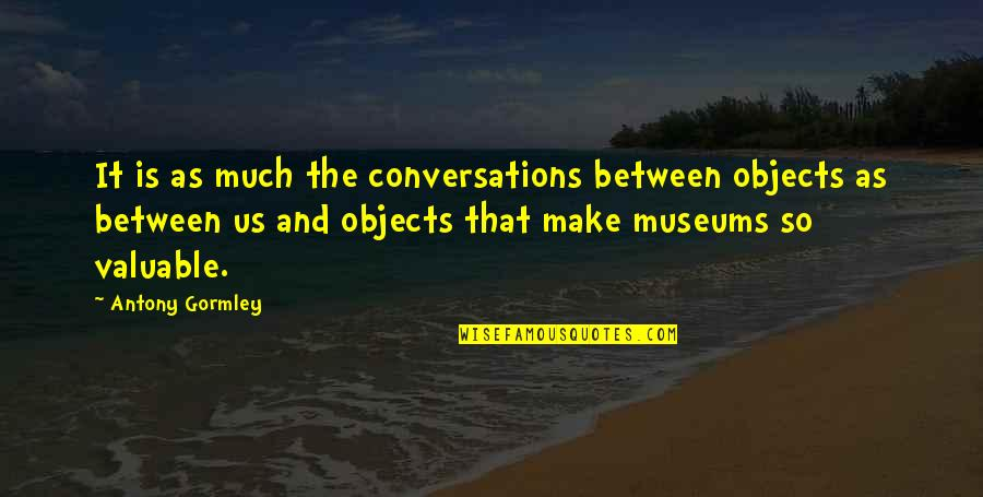 Net A Porter Quotes By Antony Gormley: It is as much the conversations between objects