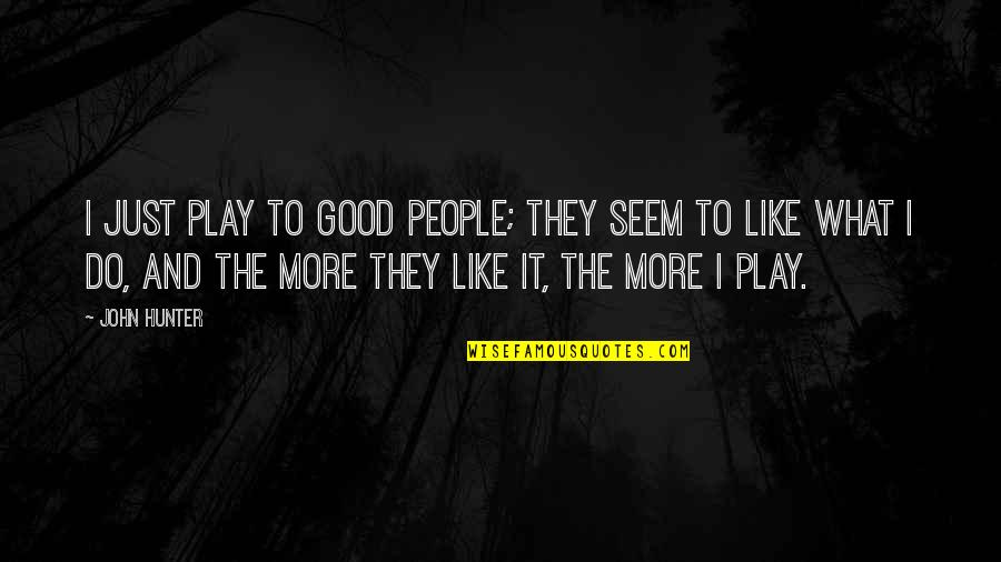 Net A Porter Quotes By John Hunter: I just play to good people; they seem