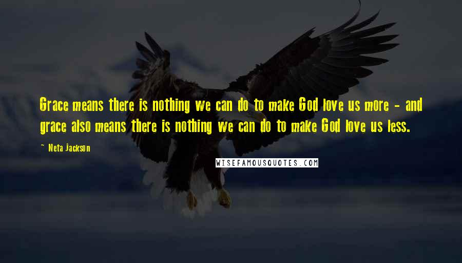 Neta Jackson quotes: Grace means there is nothing we can do to make God love us more - and grace also means there is nothing we can do to make God love us