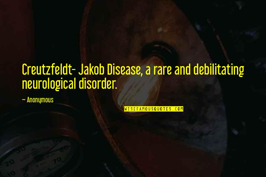 Neurological Quotes By Anonymous: Creutzfeldt- Jakob Disease, a rare and debilitating neurological