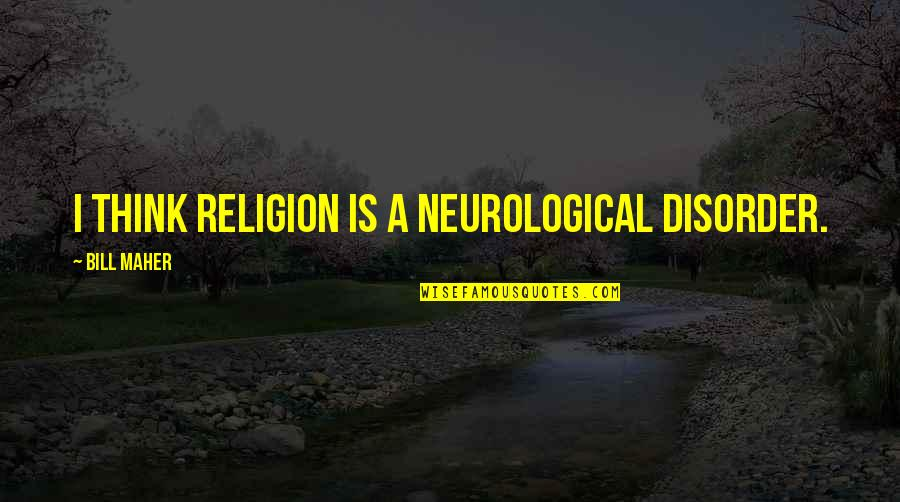 Neurological Quotes By Bill Maher: I think religion is a neurological disorder.
