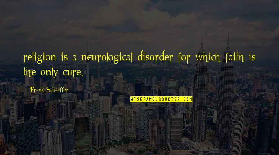 Neurological Quotes By Frank Schaeffer: religion is a neurological disorder for which faith
