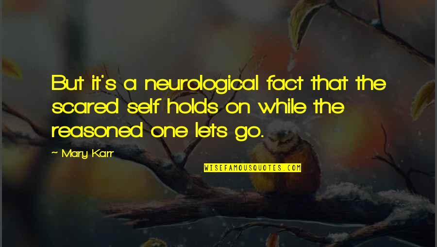 Neurological Quotes By Mary Karr: But it's a neurological fact that the scared