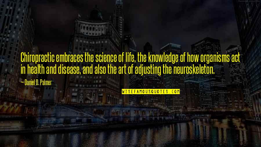 Neuroskeleton Quotes By Daniel D. Palmer: Chiropractic embraces the science of life, the knowledge
