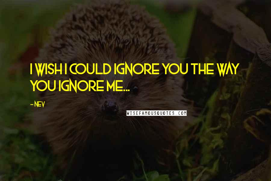 Nev quotes: I wish I could ignore you the way you ignore me...