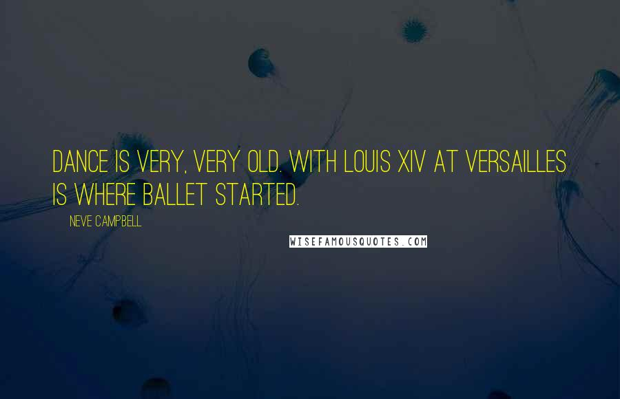Neve Campbell quotes: Dance is very, very old. With Louis XIV at Versailles is where ballet started.