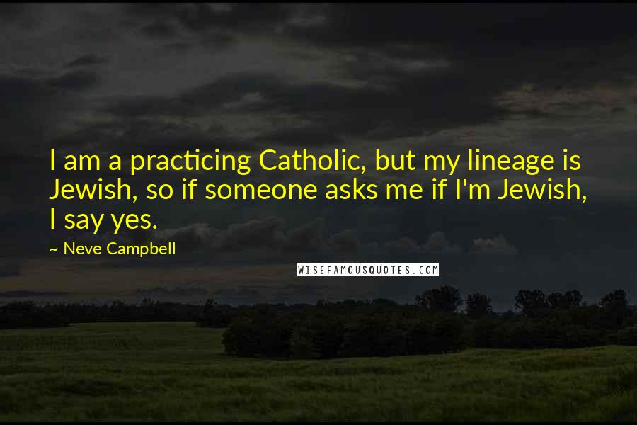 Neve Campbell quotes: I am a practicing Catholic, but my lineage is Jewish, so if someone asks me if I'm Jewish, I say yes.