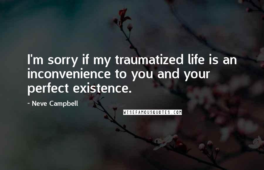 Neve Campbell quotes: I'm sorry if my traumatized life is an inconvenience to you and your perfect existence.