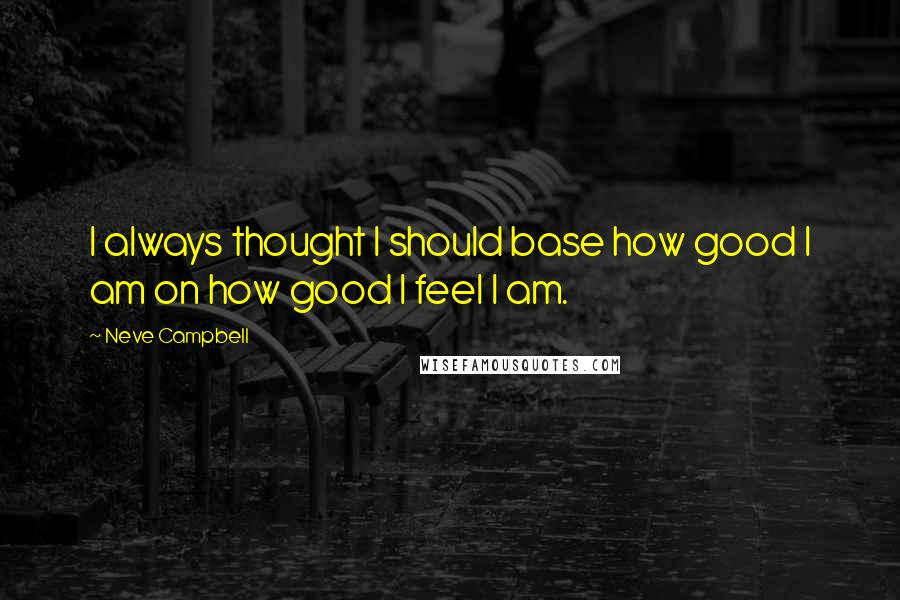 Neve Campbell quotes: I always thought I should base how good I am on how good I feel I am.