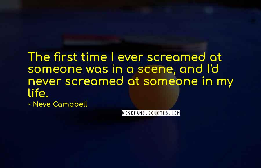 Neve Campbell quotes: The first time I ever screamed at someone was in a scene, and I'd never screamed at someone in my life.