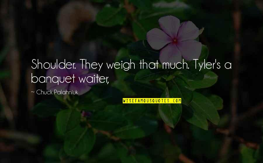 Never Been Appreciated Quotes By Chuck Palahniuk: Shoulder. They weigh that much. Tyler's a banquet