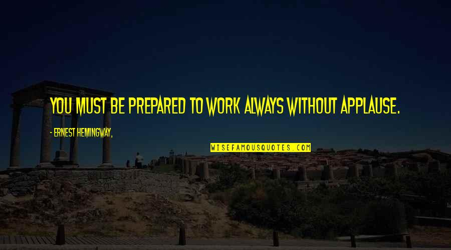 Never Been Appreciated Quotes By Ernest Hemingway,: You must be prepared to work always without