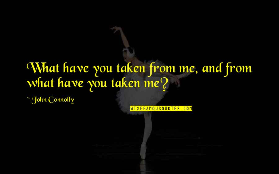 Never Been Appreciated Quotes By John Connolly: What have you taken from me, and from