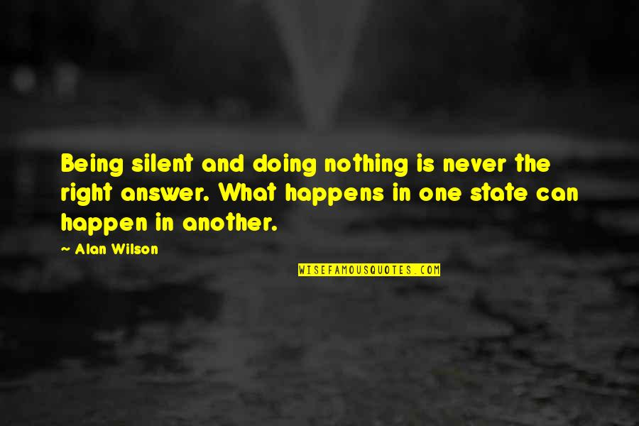 Never Being Right Quotes By Alan Wilson: Being silent and doing nothing is never the