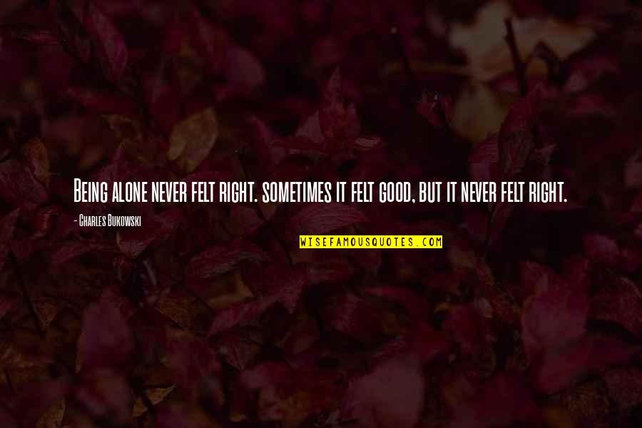 Never Being Right Quotes By Charles Bukowski: Being alone never felt right. sometimes it felt