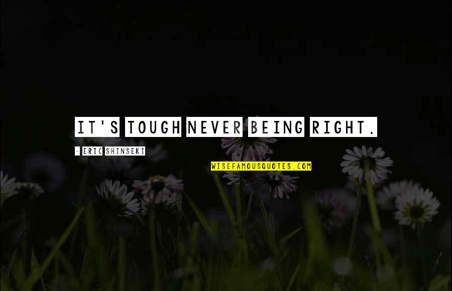 Never Being Right Quotes By Eric Shinseki: It's tough never being right.
