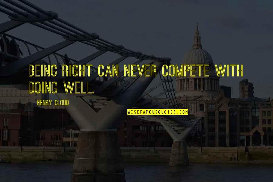 Never Being Right Quotes By Henry Cloud: Being right can never compete with doing well.