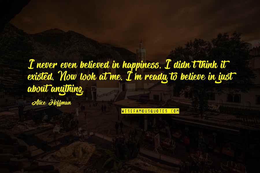 Never Believe Me Quotes By Alice Hoffman: I never even believed in happiness. I didn't
