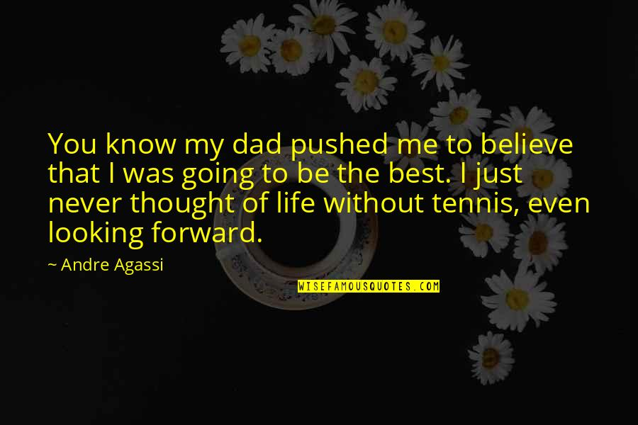 Never Believe Me Quotes By Andre Agassi: You know my dad pushed me to believe