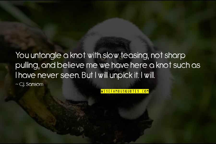 Never Believe Me Quotes By C.J. Sansom: You untangle a knot with slow teasing, not
