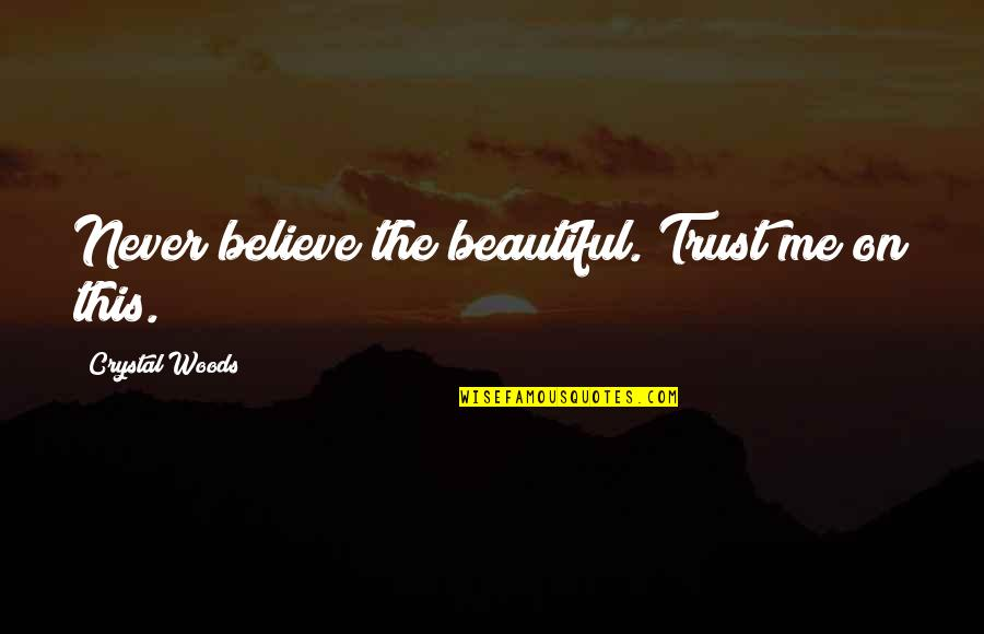 Never Believe Me Quotes By Crystal Woods: Never believe the beautiful. Trust me on this.