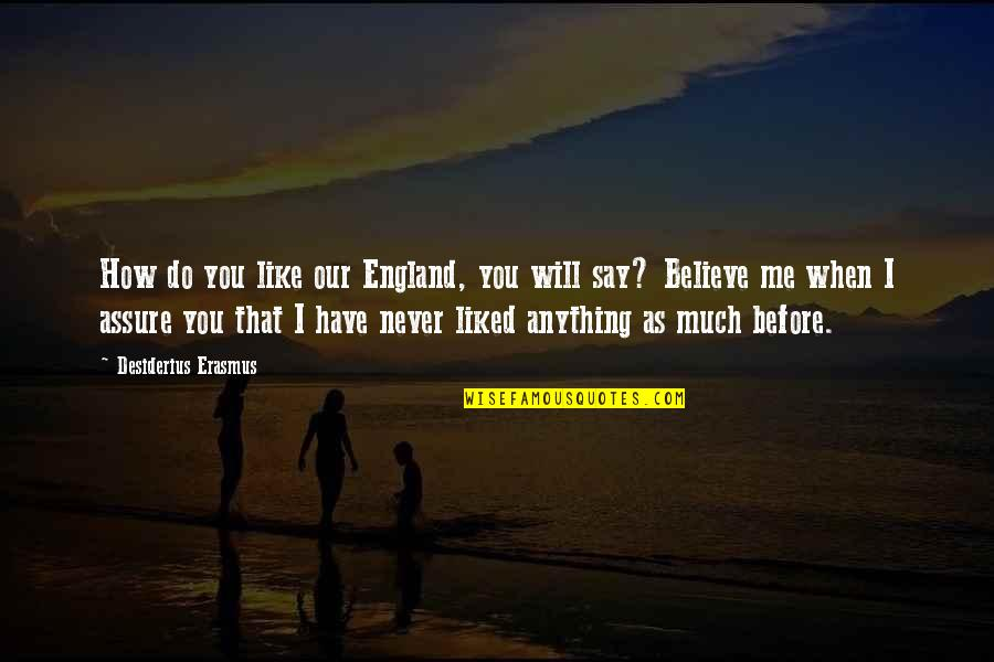 Never Believe Me Quotes By Desiderius Erasmus: How do you like our England, you will
