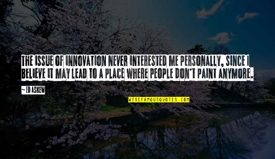 Never Believe Me Quotes By Ed Askew: The issue of innovation never interested me personally,
