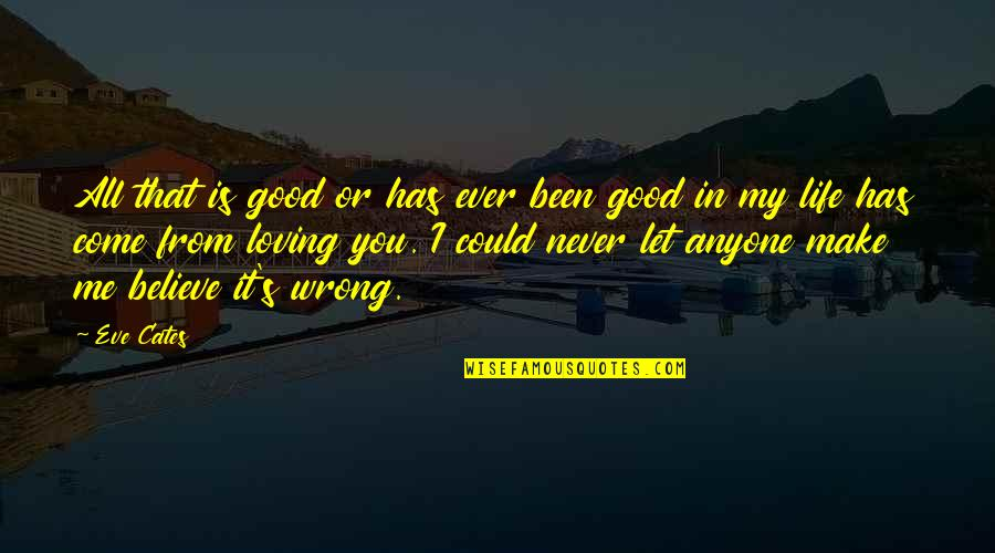 Never Believe Me Quotes By Eve Cates: All that is good or has ever been