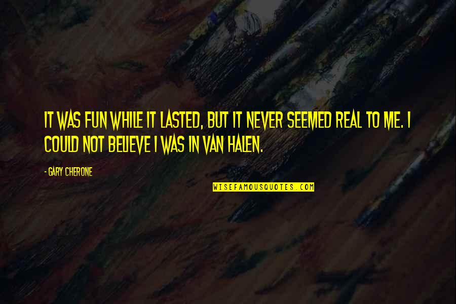 Never Believe Me Quotes By Gary Cherone: It was fun while it lasted, but it