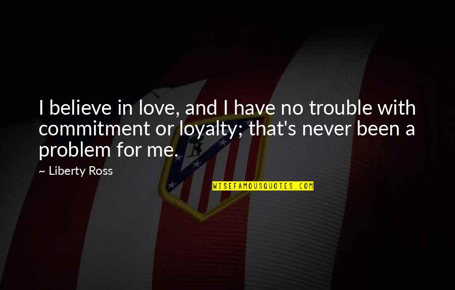 Never Believe Me Quotes By Liberty Ross: I believe in love, and I have no
