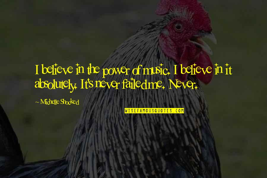 Never Believe Me Quotes By Michelle Shocked: I believe in the power of music. I