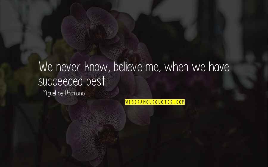 Never Believe Me Quotes By Miguel De Unamuno: We never know, believe me, when we have